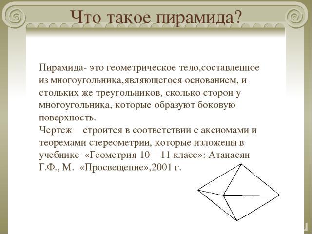 Что такое пирамида? Пирамида- это геометрическое тело,составленное из многоугольника,являющегося основанием, и стольких же треугольников, сколько сторон у многоугольника, которые образуют боковую поверхность. Чертеж—строится в соответствии с аксиома…