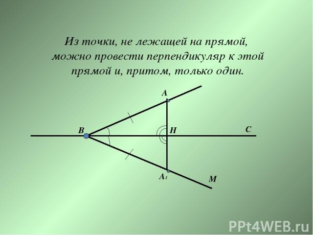 Из точки, не лежащей на прямой, можно провести перпендикуляр к этой прямой и, притом, только один. B A M H C A1