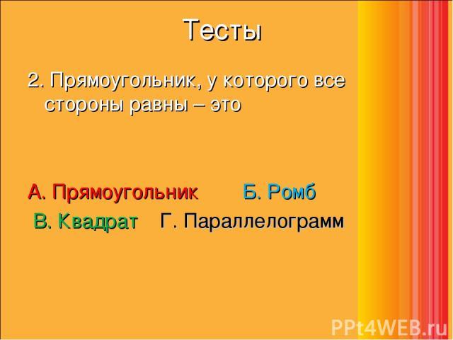 Тесты 2. Прямоугольник, у которого все стороны равны – это А. Прямоугольник    Б. Ромб     В. Квадрат  Г. Параллелограмм