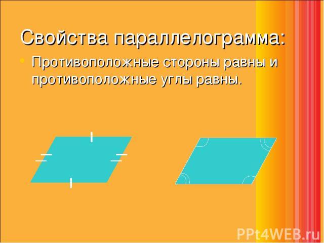 Свойства параллелограмма: Противоположные стороны равны и противоположные углы равны.