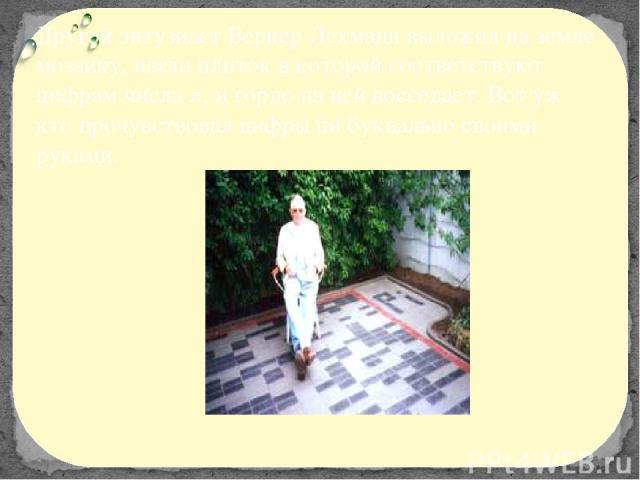 Другой энтузиаст Вернер Лехманн выложил на земле мозаику, цвета плиток в которой соответствуют цифрам числа , и гордо на ней восседает. Вот уж кто прочувствовал цифры пи буквально своими руками.
