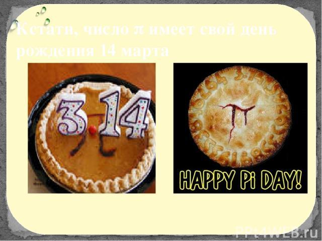 Кстати, число имеет свой день рождения 14 марта