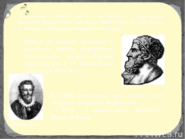 В XIIIв высчитал три знака после запятой Леонардо Фибоначчи в XVIв – 9 знаков после запятой - Франсуа Виет Письменная история числа начинается с египетского папируса, датируемого примерно 2000 годом до нашей эры, но оно было известно еще древним люд…