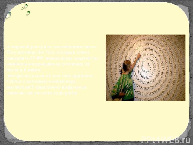 А мировой рекорд по запоминанию числа Пи у китайца Лю Чао, который сумел запомнить 67 890 знаков после запятой без ошибки и воспроизвёл их в течении 24 часов и 4 минут. интересно, какой он там стих придумал . Сейчас с помощью компьютера высчитали 5 …