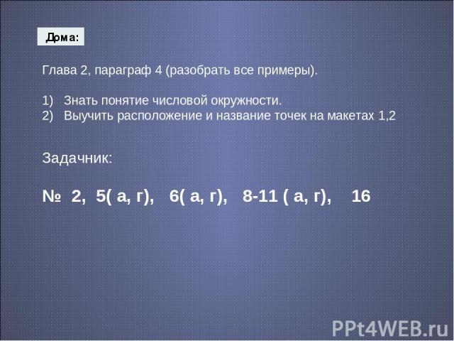 Дома: Глава 2, параграф 4 (разобрать все примеры). 1) Знать понятие числовой окружности. 2) Выучить расположение и название точек на макетах 1,2 Задачник: № 2, 5( а, г), 6( а, г), 8-11 ( а, г), 16
