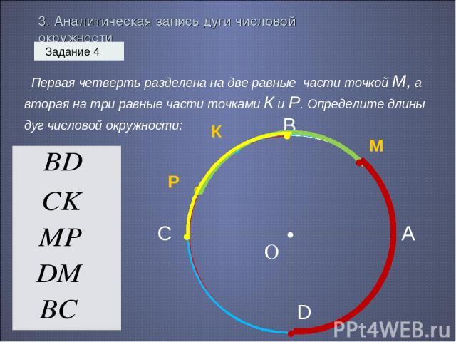3. Аналитическая запись дуги числовой окружности Задание 4 Первая четверть разделена на две равные части точкой М, а вторая на три равные части точками К и Р. Определите длины дуг числовой окружности: О • • М • • К Р А В С D • • • • • • • • • •