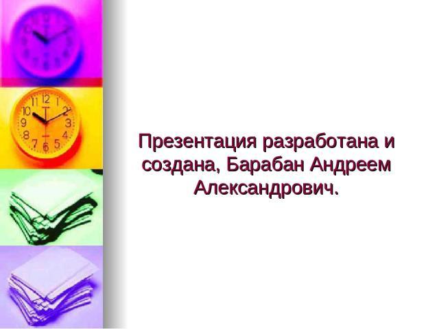 Презентация разработана и создана, Барабан Андреем Александрович.
