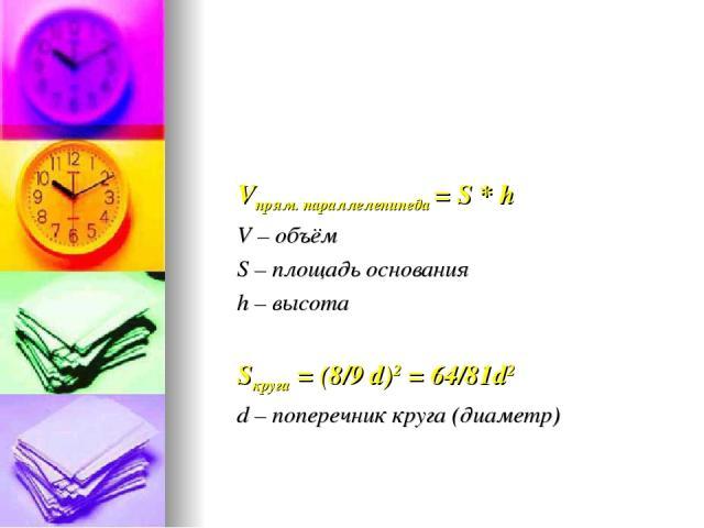 Vпрям. параллелепипеда = S * h V – объём S – площадь основания h – высота Sкруга = (8/9 d)2 = 64/81d2 d – поперечник круга (диаметр)