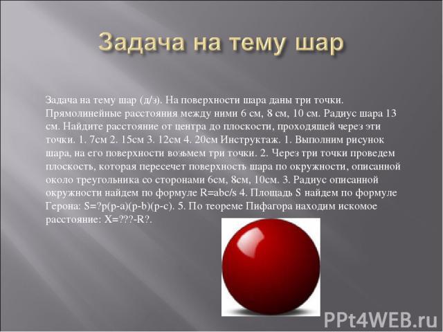 Задача на тему шар (д/з). На поверхности шара даны три точки. Прямолинейные расстояния между ними 6 см, 8 см, 10 см. Радиус шара 13 см. Найдите расстояние от центра до плоскости, проходящей через эти точки. 1. 7см 2. 15см 3. 12см 4. 20см Инструктаж.…