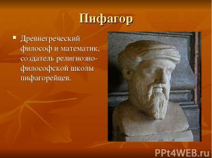 Пифагор Древнегреческий философ и математик, создатель религиозно-философской шк