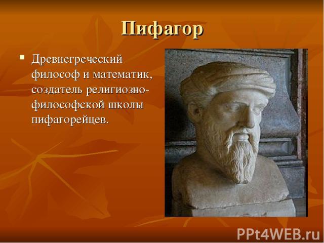 Пифагор Древнегреческий философ и математик, создатель религиозно-философской школы пифагорейцев.