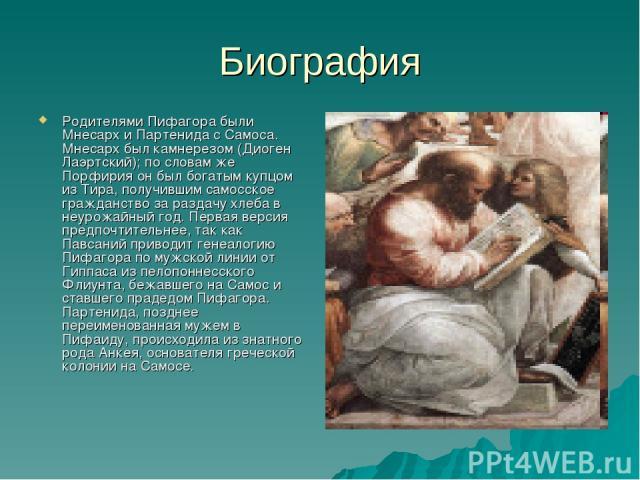 Биография Родителями Пифагора были Мнесарх и Партенида с Самоса. Мнесарх был камнерезом (Диоген Лаэртский); по словам же Порфирия он был богатым купцом из Тира, получившим самосское гражданство за раздачу хлеба в неурожайный год. Первая версия предп…
