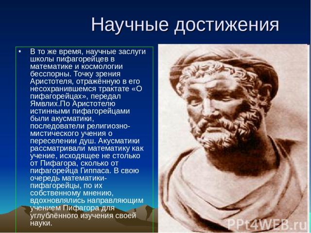 Научные достижения В то же время, научные заслуги школы пифагорейцев в математике и космологии бесспорны. Точку зрения Аристотеля, отражённую в его несохранившемся трактате «О пифагорейцах», передал Ямвлих.По Аристотелю истинными пифагорейцами были …