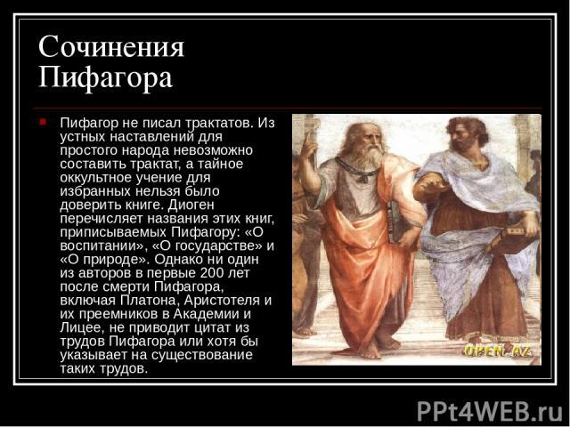 Сочинения Пифагора Пифагор не писал трактатов. Из устных наставлений для простого народа невозможно составить трактат, а тайное оккультное учение для избранных нельзя было доверить книге. Диоген перечисляет названия этих книг, приписываемых Пифагору…