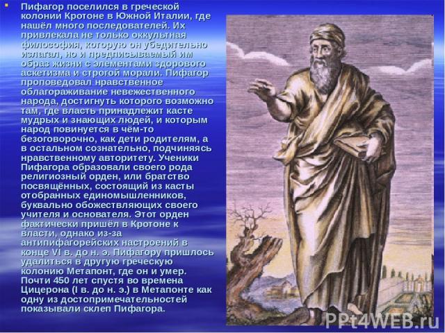 Пифагор поселился в греческой колонии Кротоне в Южной Италии, где нашёл много последователей. Их привлекала не только оккультная философия, которую он убедительно излагал, но и предписываемый им образ жизни с элементами здорового аскетизма и строгой…