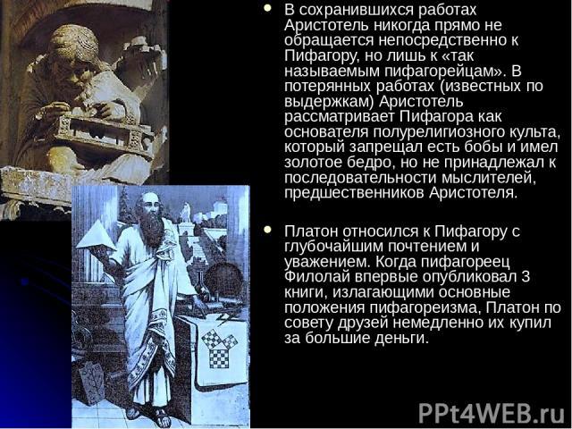 В сохранившихся работах Аристотель никогда прямо не обращается непосредственно к Пифагору, но лишь к «так называемым пифагорейцам». В потерянных работах (известных по выдержкам) Аристотель рассматривает Пифагора как основателя полурелигиозного культ…
