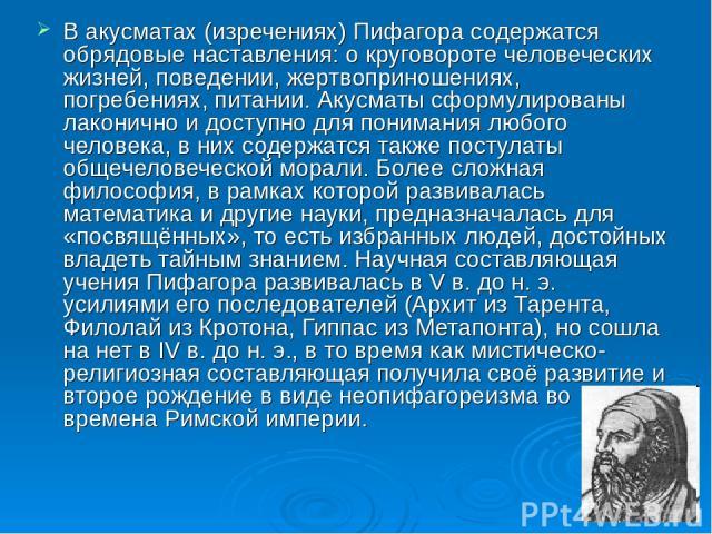 В акусматах (изречениях) Пифагора содержатся обрядовые наставления: о круговороте человеческих жизней, поведении, жертвоприношениях, погребениях, питании. Акусматы сформулированы лаконично и доступно для понимания любого человека, в них содержатся т…