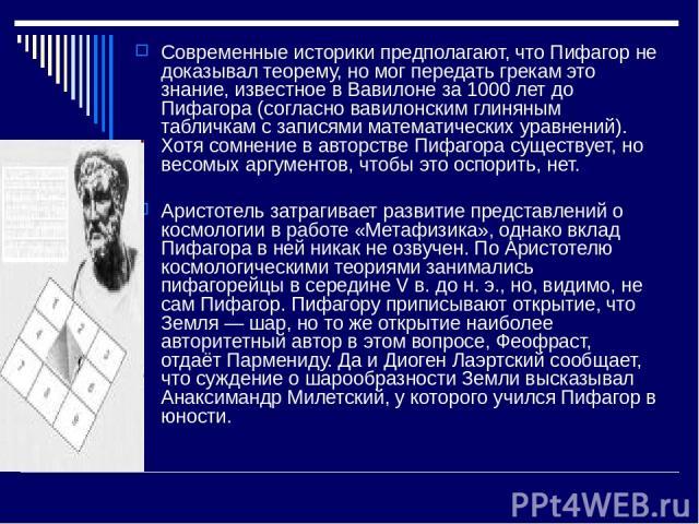 Современные историки предполагают, что Пифагор не доказывал теорему, но мог передать грекам это знание, известное в Вавилоне за 1000 лет до Пифагора (согласно вавилонским глиняным табличкам с записями математических уравнений). Хотя сомнение в автор…