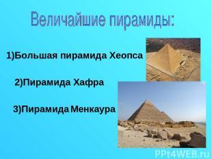 1)Большая пирамида Хеопса 2)Пирамида Хафра 3)Пирамида Менкаура