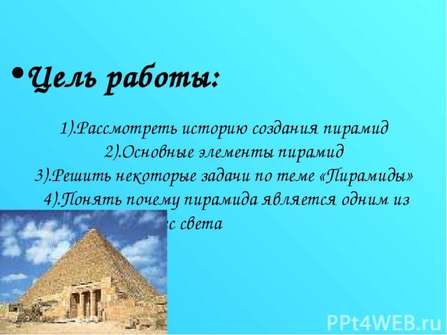 Цель работы: 1).Рассмотреть историю создания пирамид 2).Основные элементы пирамид 3).Решить некоторые задачи по теме «Пирамиды» 4).Понять почему пирамида является одним из семи чудес света