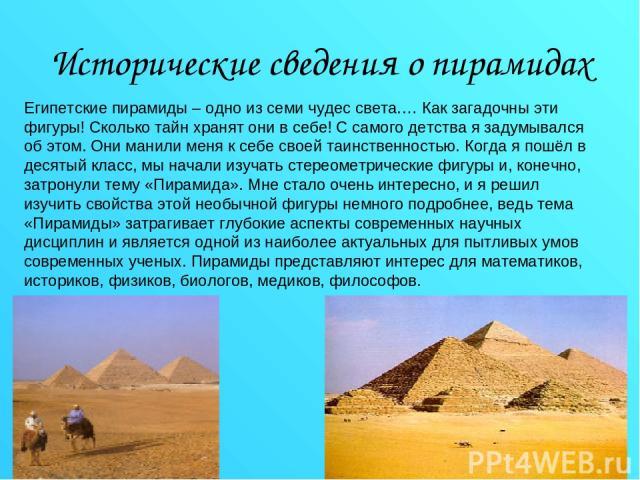 Исторические сведения о пирамидах Египетские пирамиды – одно из семи чудес света.… Как загадочны эти фигуры! Сколько тайн хранят они в себе! С самого детства я задумывался об этом. Они манили меня к себе своей таинственностью. Когда я пошёл в десяты…