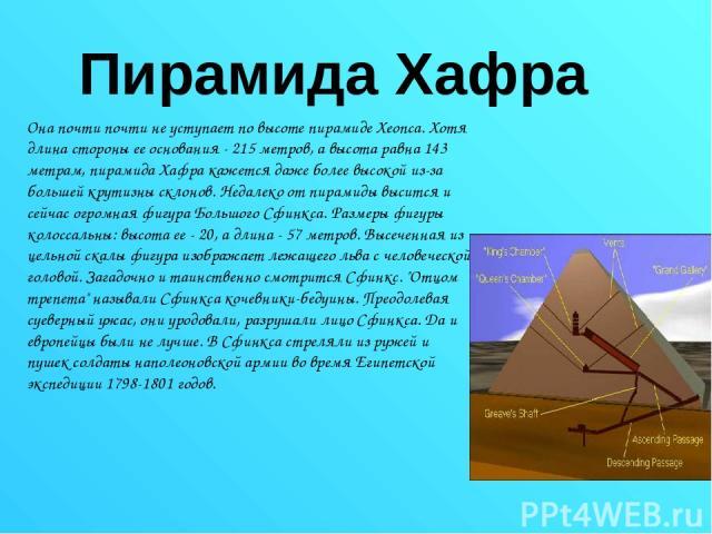 Пирамида Хафра Она почти почти не уступает по высоте пирамиде Хеопса. Хотя длина стороны ее основания - 215 метров, а высота равна 143 метрам, пирамида Хафра кажется даже более высокой из-за большей крутизны склонов. Недалеко от пирамиды высится и с…