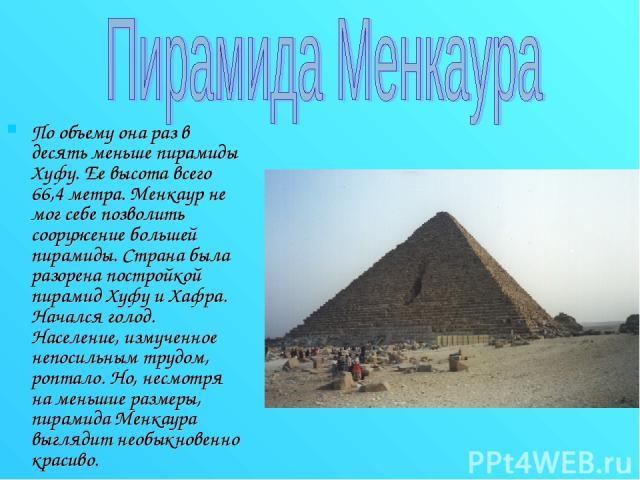 По объему она раз в десять меньше пирамиды Хуфу. Ее высота всего 66,4 метра. Менкаур не мог себе позволить сооружение большей пирамиды. Страна была разорена постройкой пирамид Хуфу и Хафра. Начался голод. Население, измученное непосильным трудом, ро…