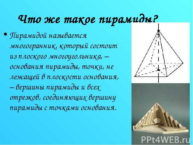 Что же такое пирамиды? Пирамидой называется многогранник, который состоит из плоского многоугольника, – основания пирамиды, точки, не лежащей в плоскости основания, – вершины пирамиды и всех отрезков, соединяющих вершину пирамиды с точками основания.