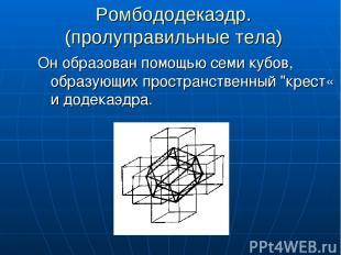 Ромбододекаэдр. (пролуправильные тела) Он образован помощью семи кубов, образующ