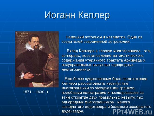 Иоганн Кеплер 1571 – 1630 гг. Немецкий астроном и математик. Один из создателей современной астрономии. Вклад Кеплера в теорию многогранника - это, во-первых, восстановление математического содержания утерянного трактата Архимеда о полуправильных вы…