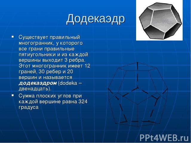Додекаэдр Существует правильный многогранник, у которого все грани правильные пятиугольники и из каждой вершины выходит 3 ребра. Этот многогранник имеет 12 граней, 30 ребер и 20 вершин и называется додекаэдром (dodeka – двенадцать). Сумма плоских уг…