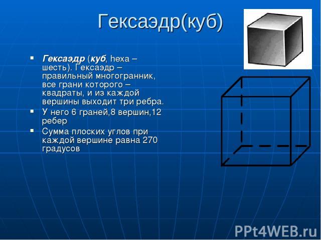 Гексаэдр(куб) Гексаэдр (куб, hexa – шесть). Гексаэдр – правильный многогранник, все грани которого – квадраты, и из каждой вершины выходит три ребра. У него 6 граней,8 вершин,12 ребер Сумма плоских углов при каждой вершине равна 270 градусов