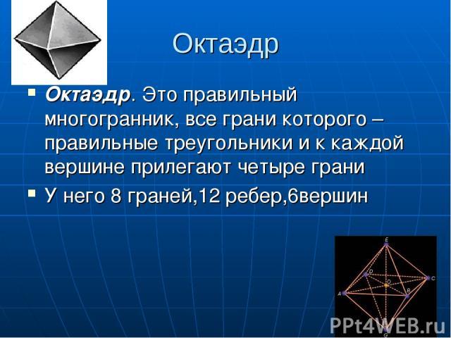 Октаэдр Октаэдр. Это правильный многогранник, все грани которого – правильные треугольники и к каждой вершине прилегают четыре грани У него 8 граней,12 ребер,6вершин
