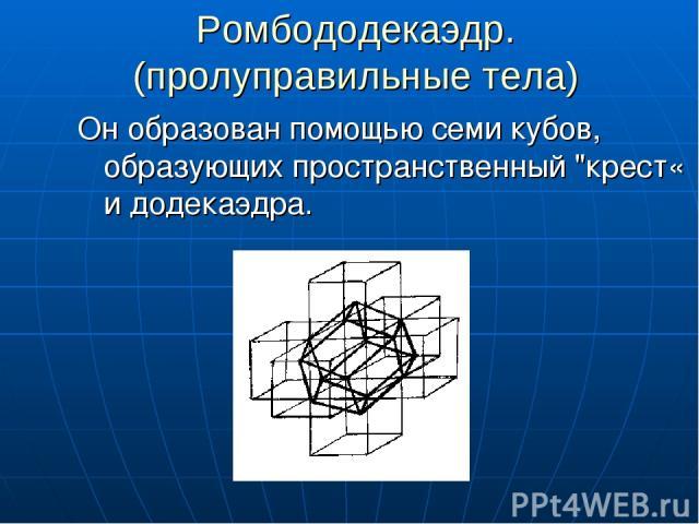 Ромбододекаэдр. (пролуправильные тела) Он образован помощью семи кубов, образующих пространственный