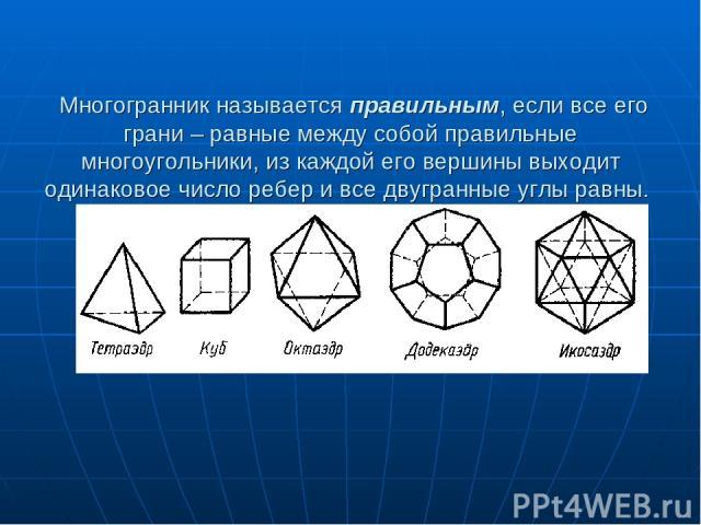 Многогранник называется правильным, если все его грани – равные между собой правильные многоугольники, из каждой его вершины выходит одинаковое число ребер и все двугранные углы равны.