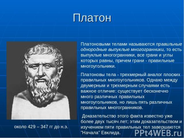 Платон около 429 – 347 гг до н.э. Платоновыми телами называются правильные однородные выпуклые многогранники, то есть выпуклые многогранники, все грани и углы которых равны, причем грани - правильные многоугольники. Платоновы тела - трехмерный анало…