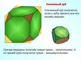 Усеченный куб Срезав вершины получим новые грани – треугольники. А из граней куб