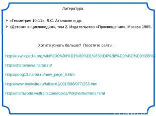 Литература. «Геометрия 10-11» Л.С. Атанасян и др. «Детская энциклопедия», том 2.