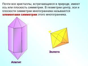 Почти все кристаллы, встречающиеся в природе, имеют ось или плоскость симметрии.