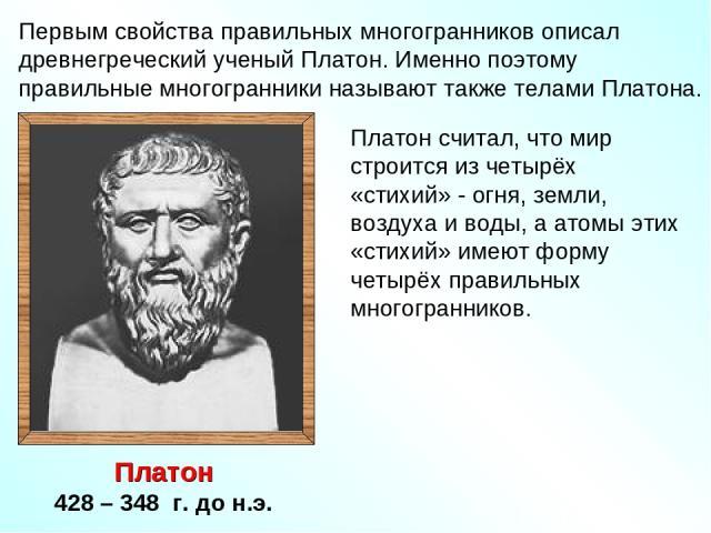 Первым свойства правильных многогранников описал древнегреческий ученый Платон. Именно поэтому правильные многогранники называют также телами Платона. Платон 428 – 348 г. до н.э. Платон считал, что мир строится из четырёх «стихий» - огня, земли, воз…
