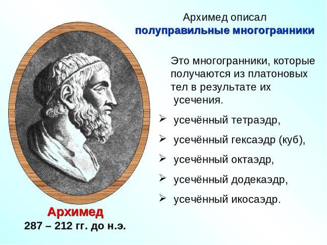 Архимед 287 – 212 гг. до н.э. Это многогранники, которые получаются из платоновых тел в результате их усечения. усечённый тетраэдр, усечённый гексаэдр (куб), усечённый октаэдр, усечённый додекаэдр, усечённый икосаэдр. Архимед описал полуправильные …