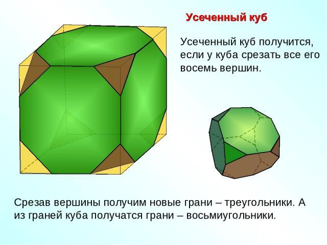 Усеченный куб Срезав вершины получим новые грани – треугольники. А из граней куба получатся грани – восьмиугольники. Усеченный куб получится, если у куба срезать все его восемь вершин.