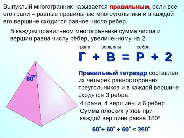 4 грани, 4 вершины и 6 ребер. Сумма плоских углов при каждой вершине равна 1800 Выпуклый многогранник называется правильным, если все его грани – равные правильные многоугольники и в каждой его вершине сходится равное число ребер. В каждом правильно…