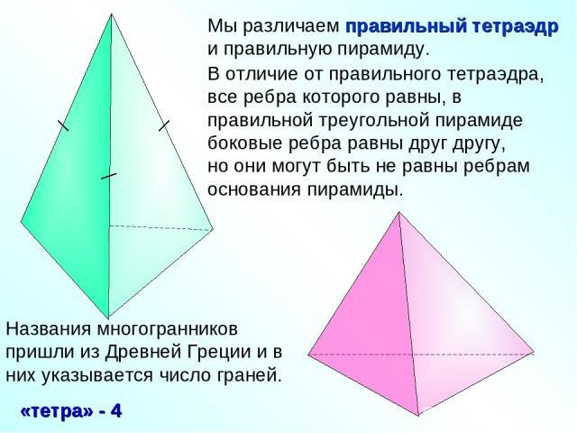 Мы различаем правильный тетраэдр и правильную пирамиду. В отличие от правильного тетраэдра, все ребра которого равны, в правильной треугольной пирамиде боковые ребра равны друг другу, но они могут быть не равны ребрам основания пирамиды.