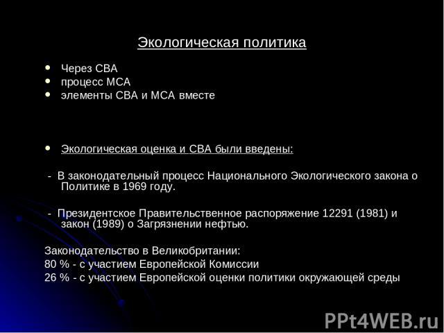 Экологическая политика Через СВА процесс MCA элементы CBA и MCA вместе Экологическая оценка и CBA были введены: - В законодательный процесс Национального Экологического закона о Политике в 1969 году. - Президентское Правительственное распоряжение 12…