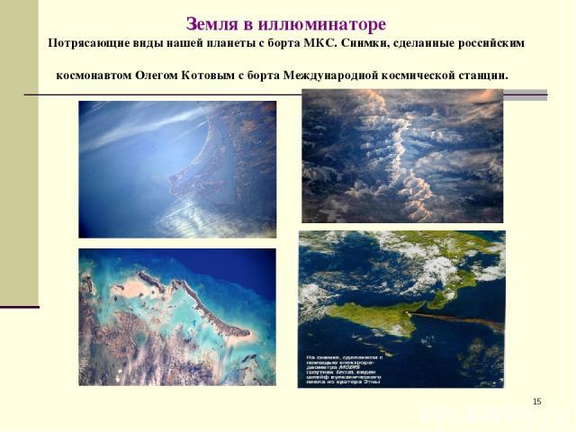 * Земля в иллюминаторе Потрясающие виды нашей планеты с борта МКС. Снимки, сделанные российским космонавтом Олегом Котовым с борта Международной космической станции.