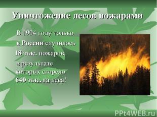 Уничтожение лесов пожарами В 1994 году только в России случилось 18 тыс. пожаров