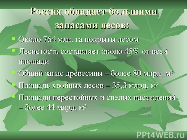 Россия обладает большими запасами лесов: Около 764 млн. га покрыты лесом Лесистость составляет около 45% от всей площади Общий запас древесины – более 80 млрд. м3 Площадь хвойных лесов – 35,3 млрд. м3 Площади перестойных и спелых насаждений – более …