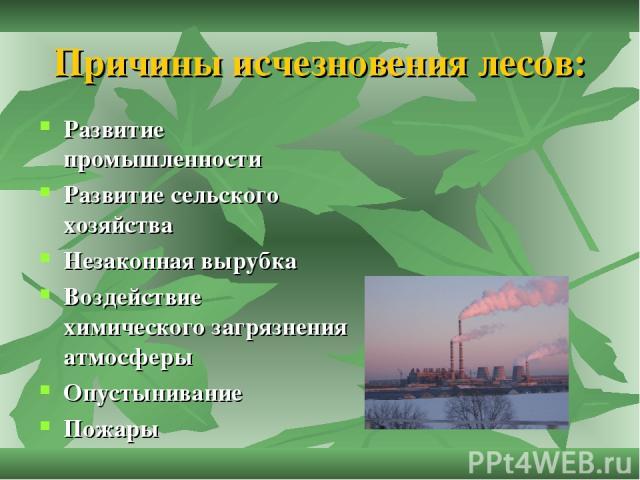 Причины исчезновения лесов: Развитие промышленности Развитие сельского хозяйства Незаконная вырубка Воздействие химического загрязнения атмосферы Опустынивание Пожары