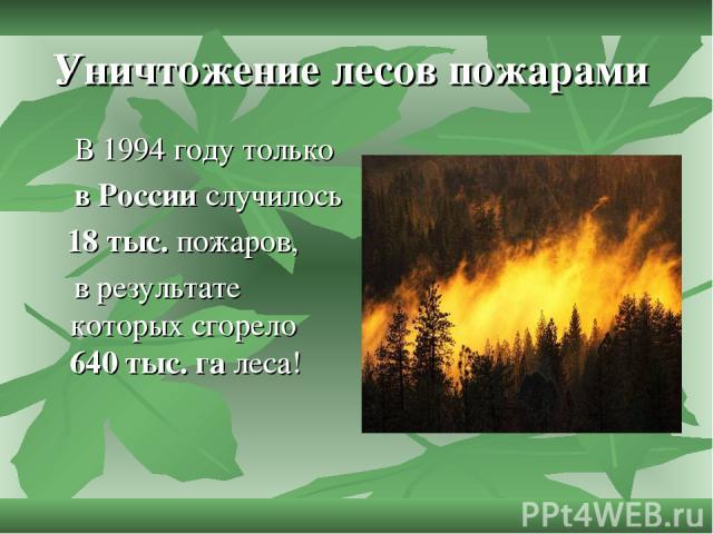 Уничтожение лесов пожарами В 1994 году только в России случилось 18 тыс. пожаров, в результате которых сгорело 640 тыс. га леса!